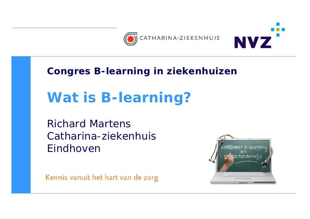 Congres B-learning in ziekenhuizen  Wat is B-learning? Richard Martens Catharina-ziekenhuis Eindhoven
