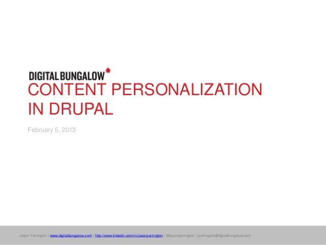 CONTENT PERSONALIZATION    IN DRUPAL    February 5, 2013Jason Yarrington | www.digitalbungalow.com | http://www.linkedin.c...