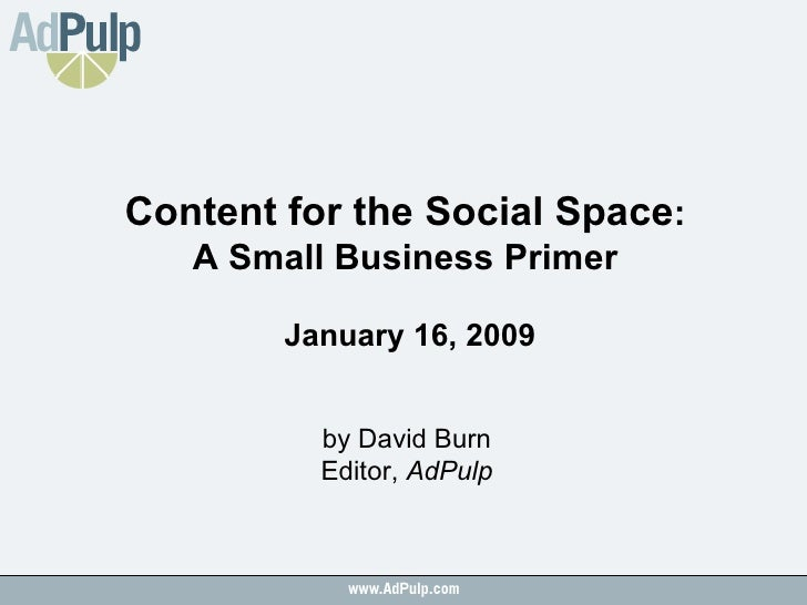 Content for the Social Space :  A Small Business Primer  January 16, 2009 by David Burn Editor,  AdPulp
