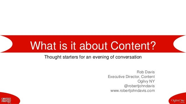 What is it about Content? Thought starters for an evening of conversation Rob Davis Executive Director, Content Ogilvy NY ...