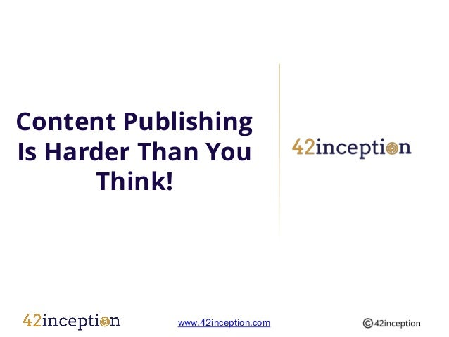 Content PublishingIs Harder Than You      Think!            www.42inception.com