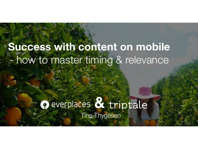 Success with content on mobile - how to master timing & relevance Tine Thygesen @tahitahi &