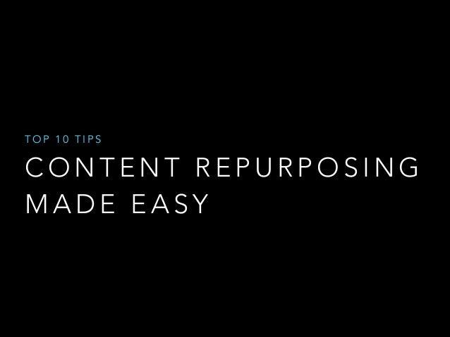 TOP 10 TIPS  CONTENT REPURPOSING MADE EASY