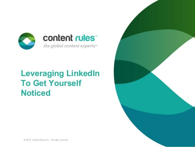 Leveraging LinkedInTo Get YourselfNoticed© 2013. Content Rules, Inc. All rights reserved.