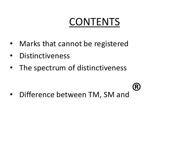 CONTENTS • Marks that cannot be registered • Distinctiveness • The spectrum of distinctiveness  • Difference between TM, S...