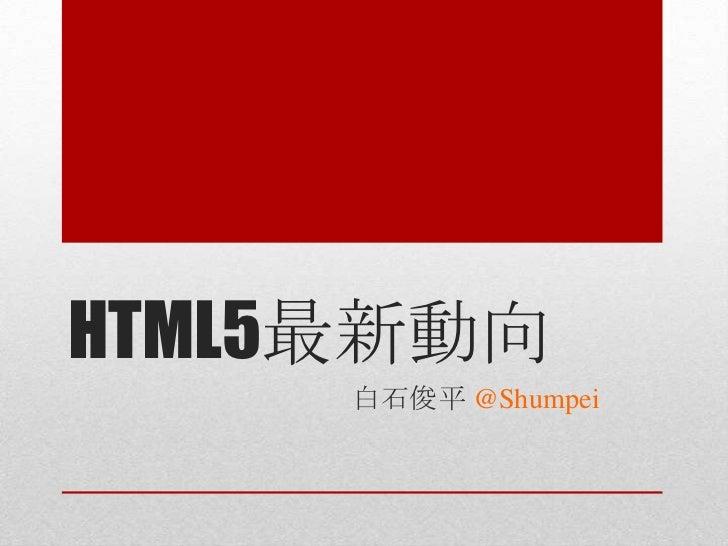 HTML5最新動向     白石俊平 @Shumpei