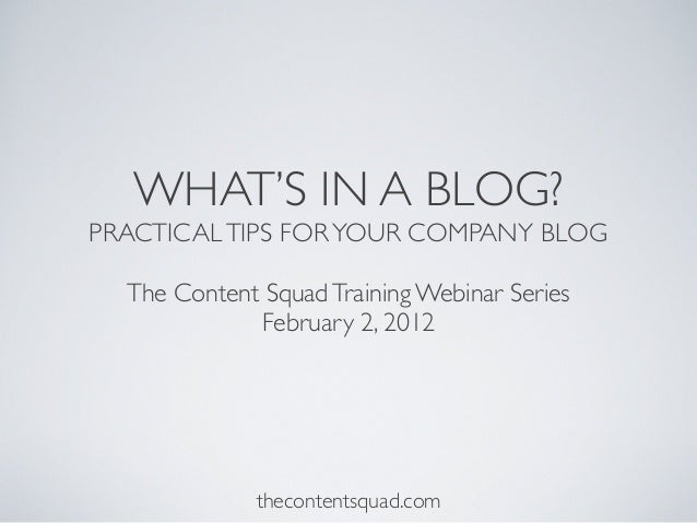 WHAT'S IN A BLOG? PRACTICALTIPS FORYOUR COMPANY BLOG The Content SquadTraining Webinar Series February 2, 2012 thecontents...