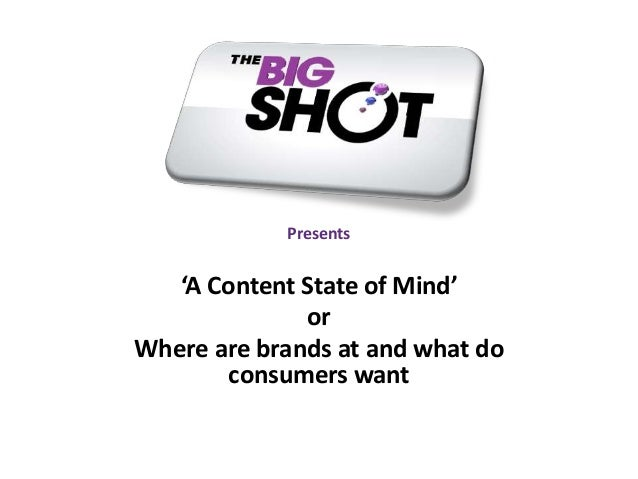 Presents 'A Content State of Mind' or Where are brands at and what do consumers want