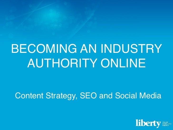 BECOMING AN INDUSTRY  AUTHORITY ONLINEContent Strategy, SEO and Social MediaContent Strategy, SEO and Social Media