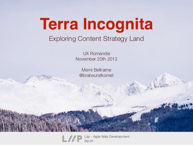 Terra Incognita Exploring Content Strategy Land            UX Romandie         November 20th 2012           Memi Beltrame ...