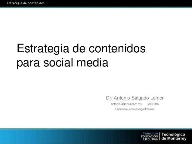 Estrategia de contenidos para social media Dr. Antonio Salgado Leiner antonio@koers.com.mx @DrOso Facebook.com/asalgadolei...