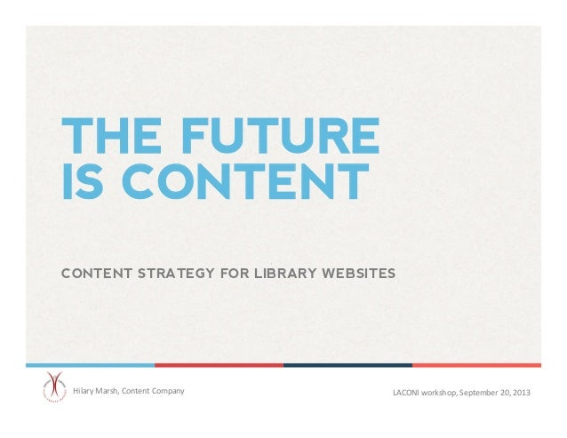 THE FUTURE IS CONTENT CONTENT STRATEGY FOR LIBRARY WEBSITES	    Hilary	   Marsh,	   Content	   Company 	   	    LACONI	   ...