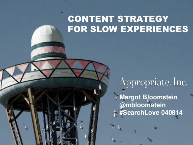 @mbloomstein | #SearchLove 1 © 2014 Margot Bloomstein @mbloomstein #SearchLove 040814 CONTENT STRATEGY FOR SLOW EXPERIENCES