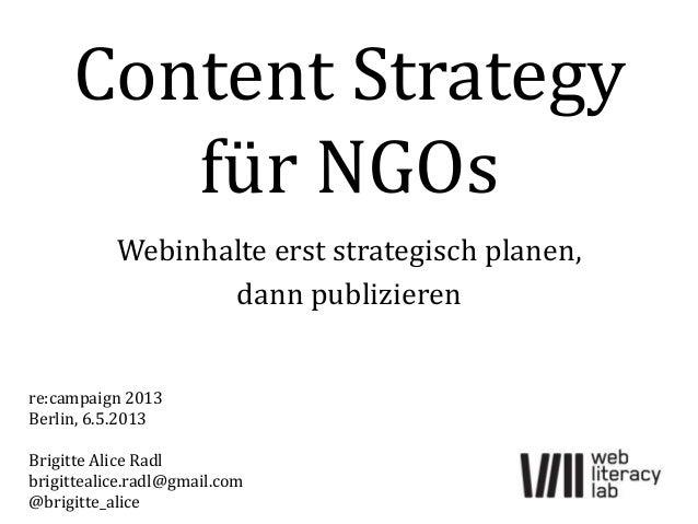 Content Strategyfür NGOsWebinhalte erst strategisch planen,dann publizierenre:campaign 2013Berlin, 6.5.2013Brigitte Alice ...