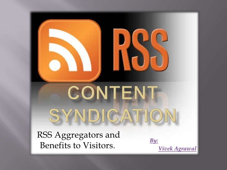 Content Syndication<br /> RSS Aggregators and Benefits to Visitors.<br />By:<br />Vivek Agrawal<br />