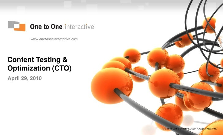 Content Testing & Optimization (CTO)<br />April 29, 2010<br /> One to One Interactive, 2010. All rights reserved.<br />