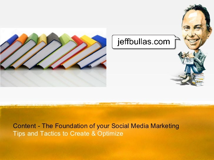 Content the Foundation of your Social Media Marketing - Tips and Tactics to Create and Optimize