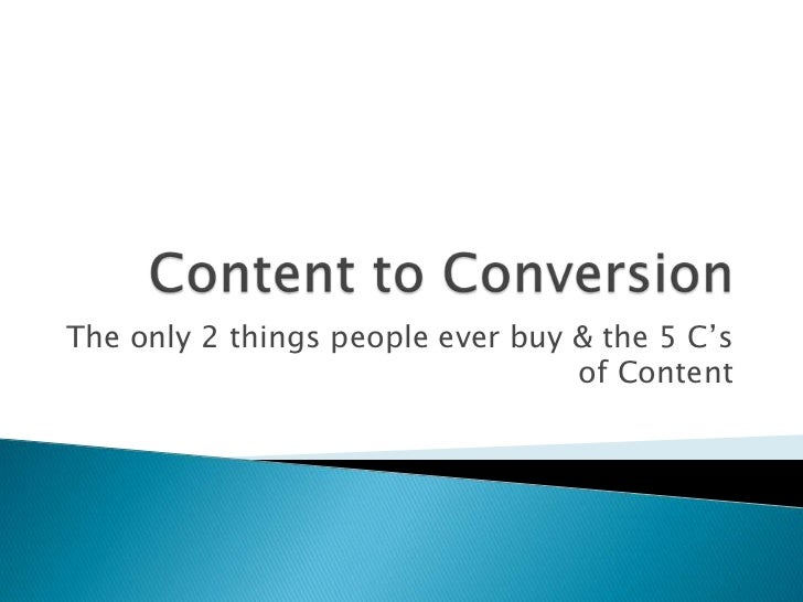 Content to Conversion<br />The only 2 things people ever buy & the # C's of Content<br />