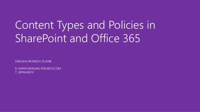Content Types and Policies in  SharePoint and Office 365  DRAGAN PANJKOV, PLANB.  B: WWW.DRAGAN-PANJKOV.COM  T: @PANJKOV