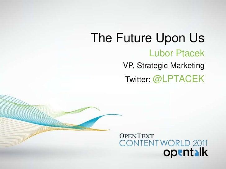 The Future Upon Us            Lubor Ptacek     VP, Strategic Marketing     Twitter: @LPTACEK