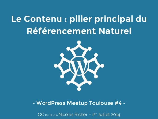 Le Contenu : pilier principal du Référencement Naturel - WordPress Meetup Toulouse #4 -  CC BY-NC-SA Nicolas Richer – 1er ...