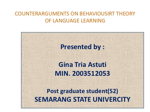 COUNTERARGUMENTS ON BEHAVIOUSIRT THEORY         OF LANGUAGE LEARNING              Presented by :             Gina Tria Ast...