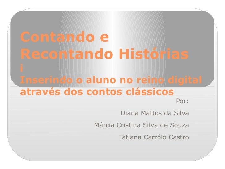 Contando e Recontando Histórias i Inserindo o aluno no reino digital através dos contos clássicos Por: Diana Mattos da Sil...