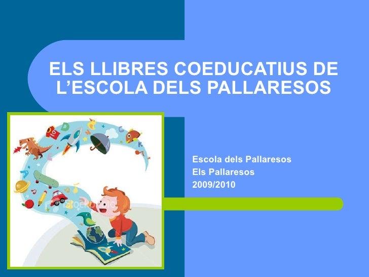 ELS LLIBRES COEDUCATIUS DE L'ESCOLA DELS PALLARESOS Escola dels Pallaresos Els Pallaresos 2009/2010