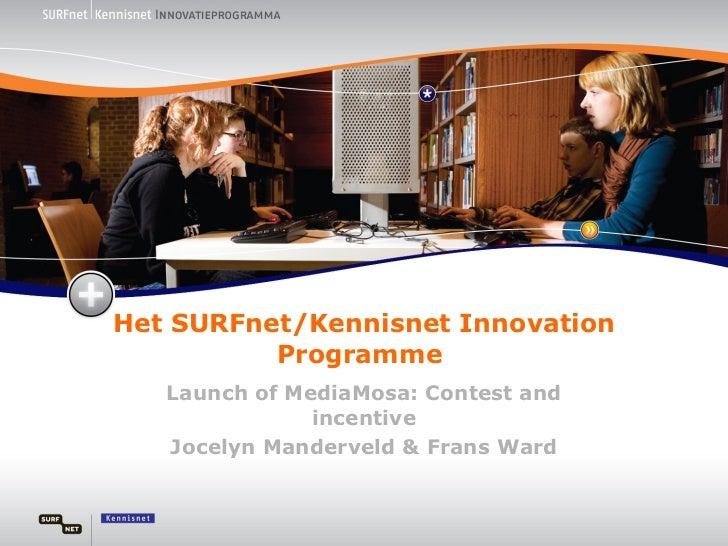 Het SURFnet/Kennisnet Innovation Programme  Launch of MediaMosa: Contest and incentive Jocelyn Manderveld & Frans Ward