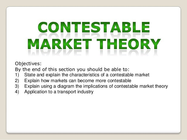 Objectives: By the end of this section you should be able to: 1) State and explain the characteristics of a contestable ma...