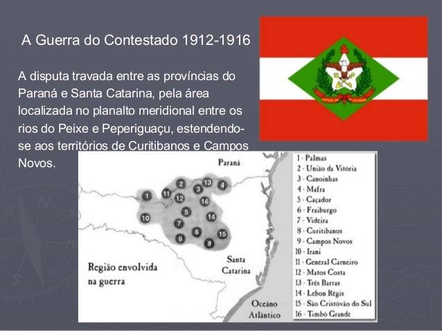 A Guerra do Contestado 1912-1916 A disputa travada entre as províncias do Paraná e Santa Catarina, pela área localizada no...