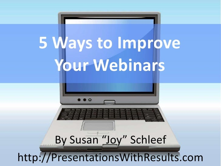 "5 Ways to Improve     Your Webinars        By Susan ""Joy"" Schleefhttp://PresentationsWithResults.com"