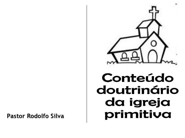 Conteúdo  doutrinário da igreja primitiva Pastor Rodolfo Silva