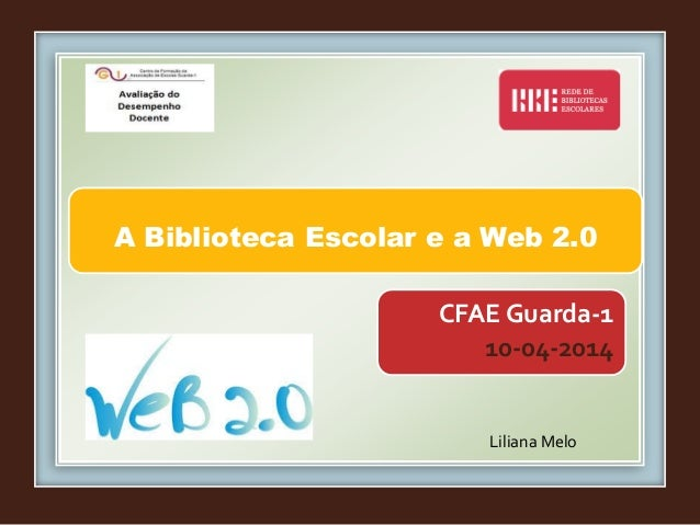 A Biblioteca Escolar e a Web 2.0 Liliana Melo CFAE Guarda-1 10-04-2014