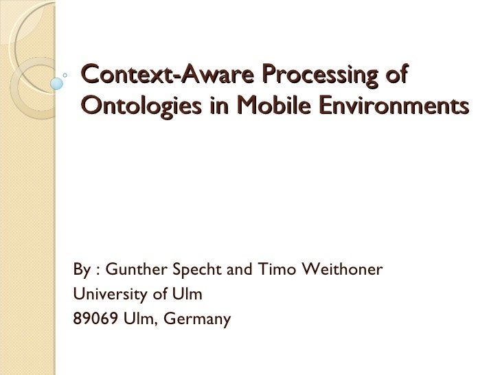 Context-Aware Processing of Ontologies in Mobile Environments By : Gunther Specht and Timo Weithoner University of Ulm 890...
