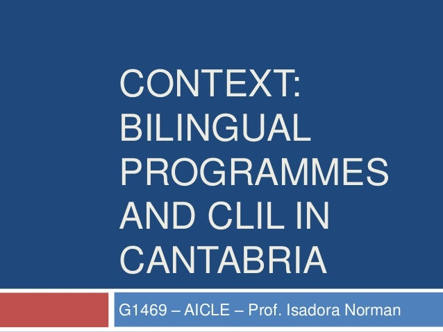 CONTEXT: BILINGUAL PROGRAMMES AND CLIL IN CANTABRIA G1469 – AICLE – Prof. Isadora Norman