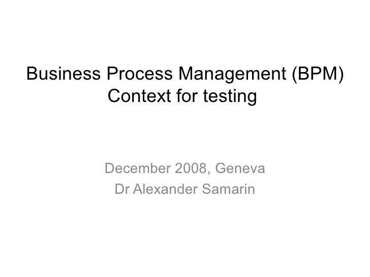 December 2008, Geneva Dr Alexander Samarin Business Process Management (BPM) Context for testing