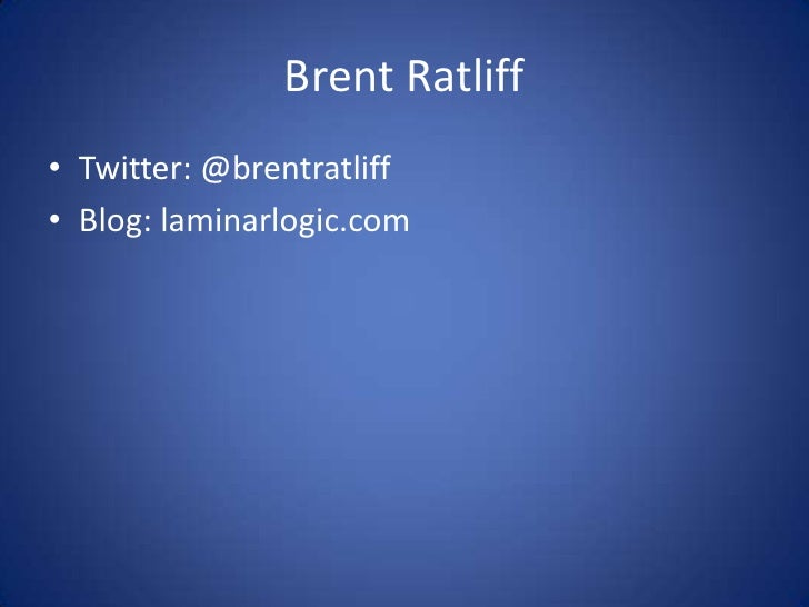Brent Ratliff<br />Twitter: @brentratliff<br />Blog: laminarlogic.com<br />