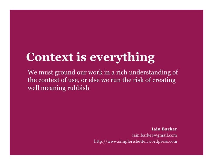 Context is everything We must ground our work in a rich understanding of the context of use, or else we run the risk of cr...