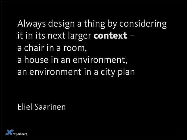 cxpartners 1Always design a thing by consideringit in its next larger context –a chair in a room,a house in an environment...