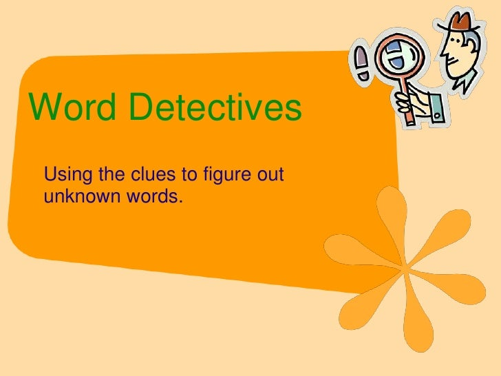 Word Detectives<br />Using the clues to figure out unknown words.<br />
