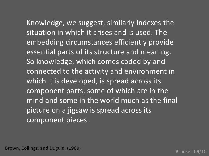 Knowledge, we suggest, similarly indexes the situation in which it arises and is used. The embedding circumstances efficie...