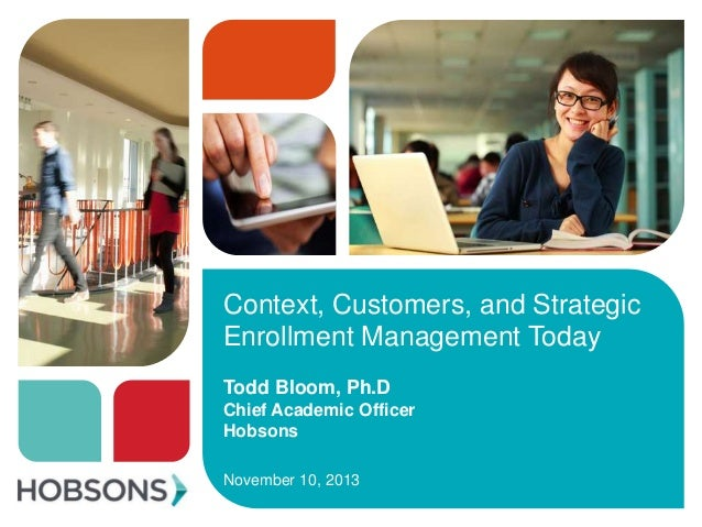 Context, Customers, and Strategic Enrollment Management Today Todd Bloom, Ph.D Chief Academic Officer Hobsons November 10,...