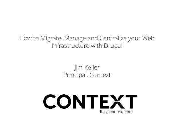How to Migrate, Manage and Centralize your Web Infrastructure with Drupal Jim Keller Principal, Context