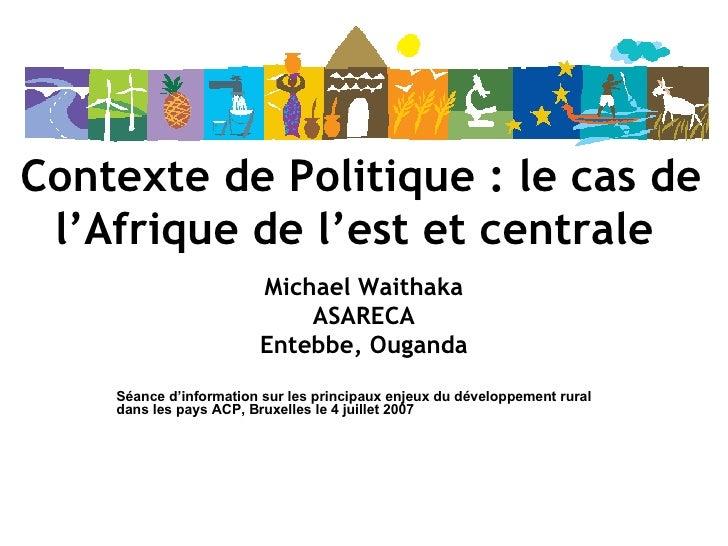 Contexte de Politique : le cas de l'Afrique de l'est et centrale   Michael Waithaka ASARECA Entebbe, Ouganda Séance d'info...