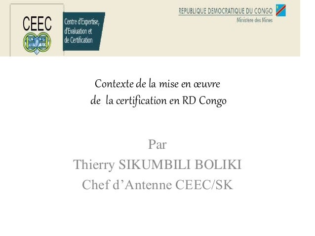 Contexte de la mise en œuvre de la certification en RD Congo Par Thierry SIKUMBILI BOLIKI Chef d'Antenne CEEC/SK