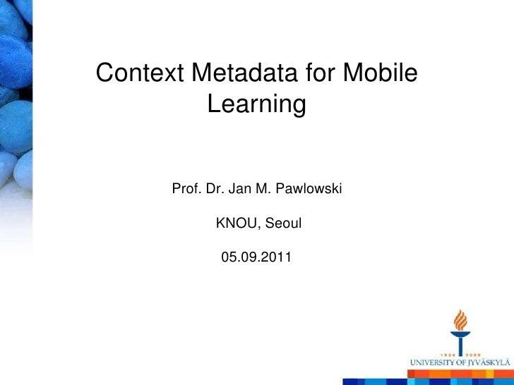 Context Metadata for Mobile LearningProf. Dr. Jan M. PawlowskiKNOU, Seoul05.09.2011<br />