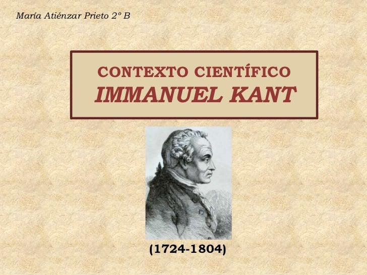 María Atiénzar Prieto 2º B<br />CONTEXTO CIENTÍFICOIMMANUEL KANT<br />(1724-1804)<br />