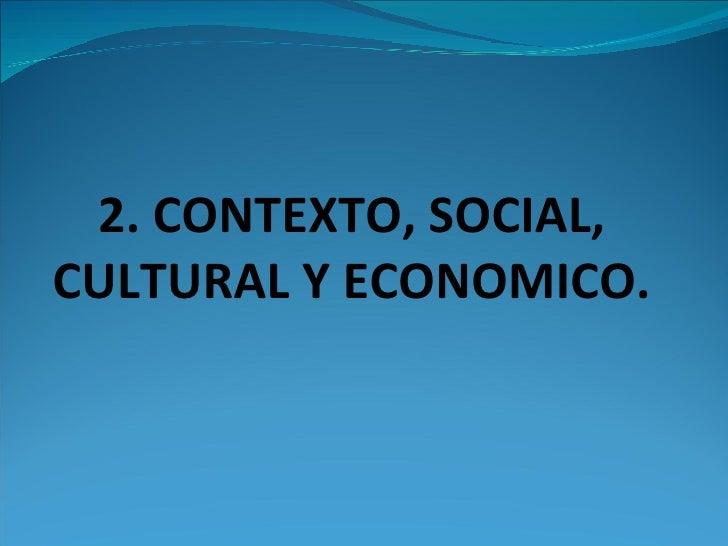 2. CONTEXTO, SOCIAL, CULTURAL Y ECONOMICO.