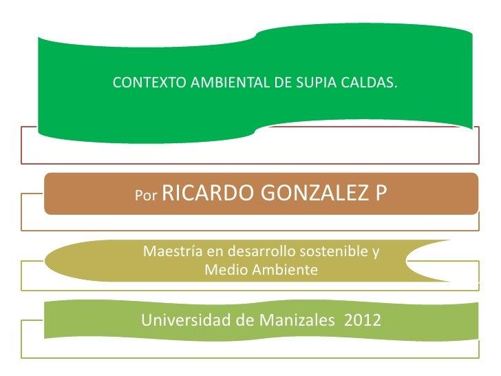 CONTEXTO AMBIENTAL DE SUPIA CALDAS.  Por RICARDO       GONZALEZ P   Maestría en desarrollo sostenible y           Medio Am...